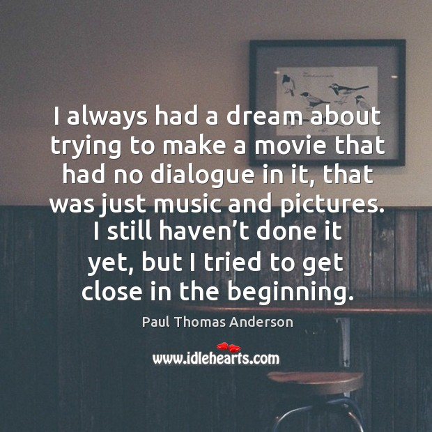 I always had a dream about trying to make a movie that had no dialogue in it Paul Thomas Anderson Picture Quote