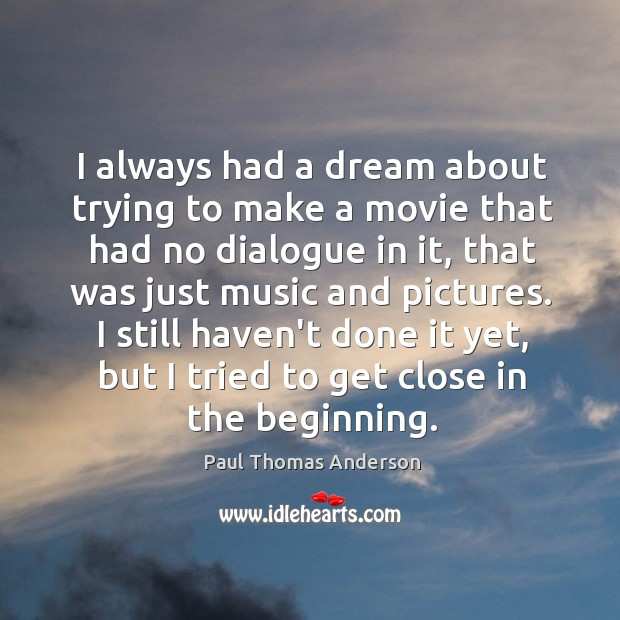I always had a dream about trying to make a movie that Paul Thomas Anderson Picture Quote