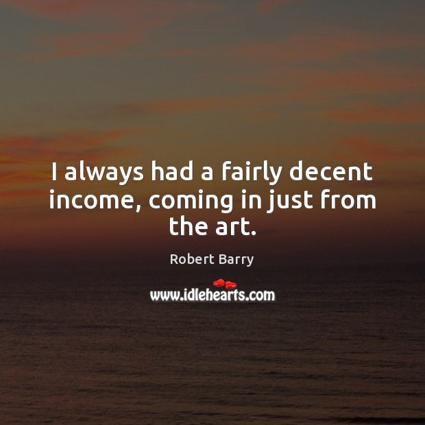 I always had a fairly decent income, coming in just from the art. Robert Barry Picture Quote