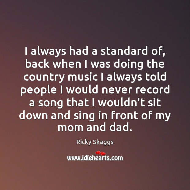 I always had a standard of, back when I was doing the Ricky Skaggs Picture Quote