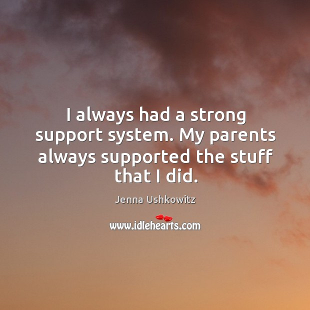 I always had a strong support system. My parents always supported the stuff that I did. Jenna Ushkowitz Picture Quote