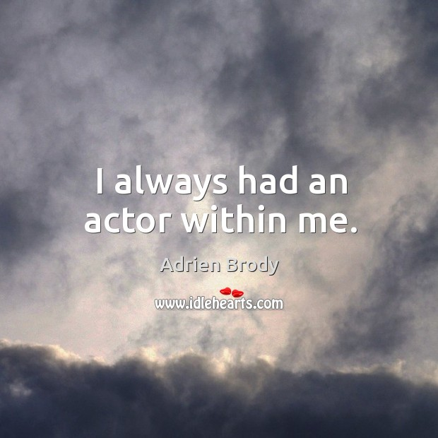 Image, I always had an actor within me.