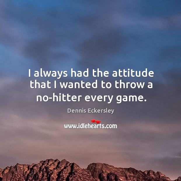 I always had the attitude that I wanted to throw a no-hitter every game. Dennis Eckersley Picture Quote
