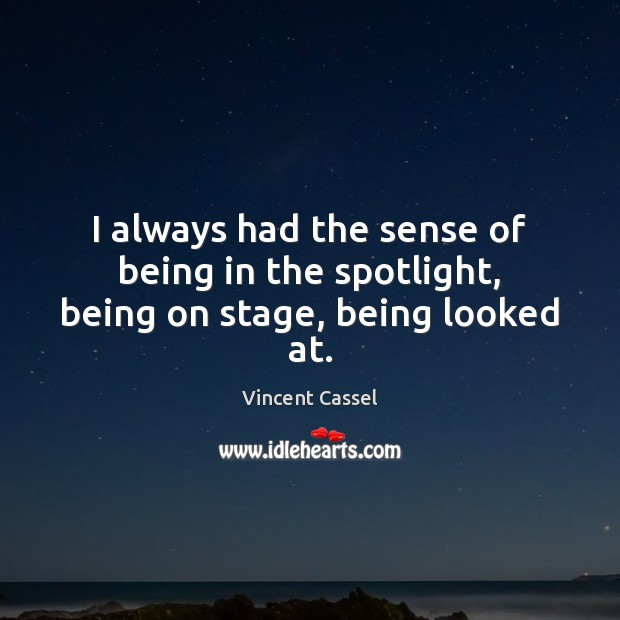 Image, I always had the sense of being in the spotlight, being on stage, being looked at.