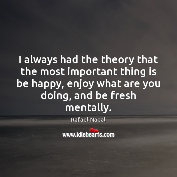 I always had the theory that the most important thing is be Rafael Nadal Picture Quote