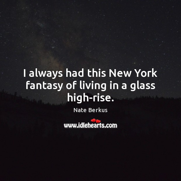 I always had this New York fantasy of living in a glass high-rise. Nate Berkus Picture Quote