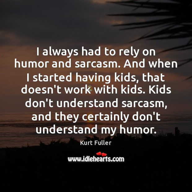 I always had to rely on humor and sarcasm. And when I Kurt Fuller Picture Quote