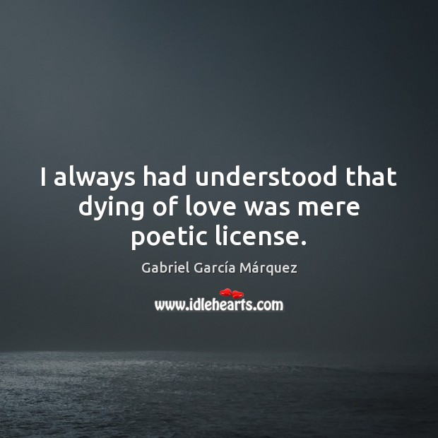 I always had understood that dying of love was mere poetic license. Gabriel García Márquez Picture Quote