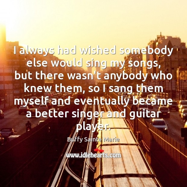 I always had wished somebody else would sing my songs, but there Image