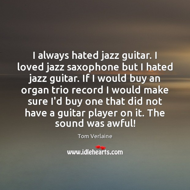 I always hated jazz guitar. I loved jazz saxophone but I hated Tom Verlaine Picture Quote