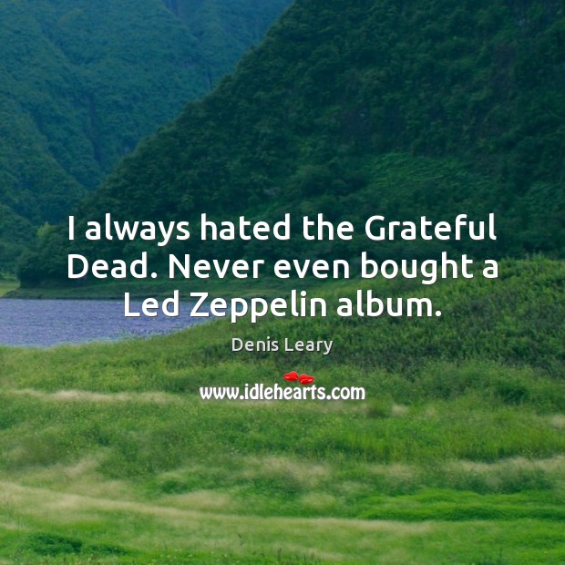 I always hated the Grateful Dead. Never even bought a Led Zeppelin album. Denis Leary Picture Quote