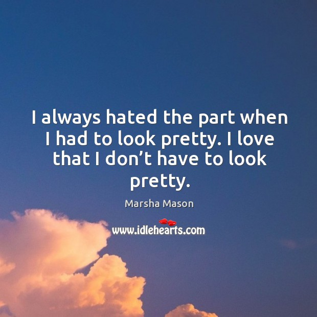 Image, I always hated the part when I had to look pretty. I love that I don't have to look pretty.