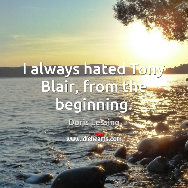 I always hated Tony Blair, from the beginning. Doris Lessing Picture Quote