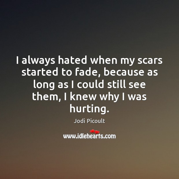 Image, I always hated when my scars started to fade, because as long