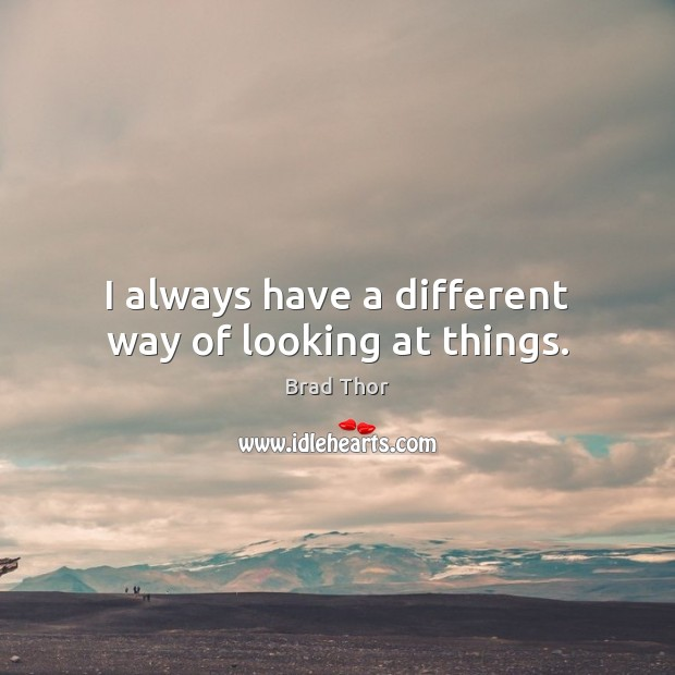 I always have a different way of looking at things. Brad Thor Picture Quote