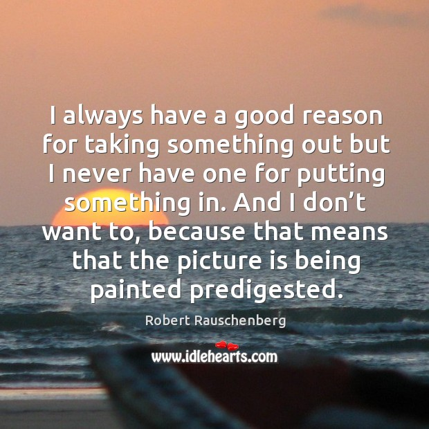 I always have a good reason for taking something out but I never have one for putting something in. Image