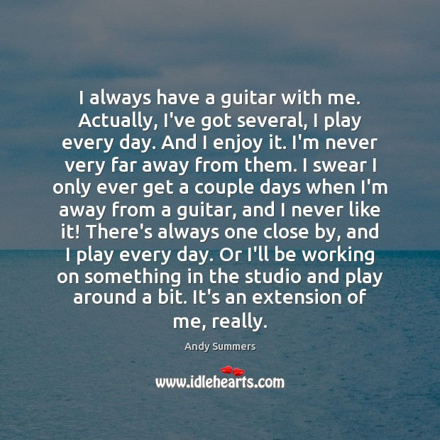 I always have a guitar with me. Actually, I've got several, I Image