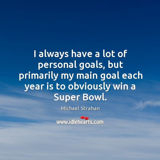 I always have a lot of personal goals, but primarily my main goal each year is to obviously win a super bowl. Michael Strahan Picture Quote