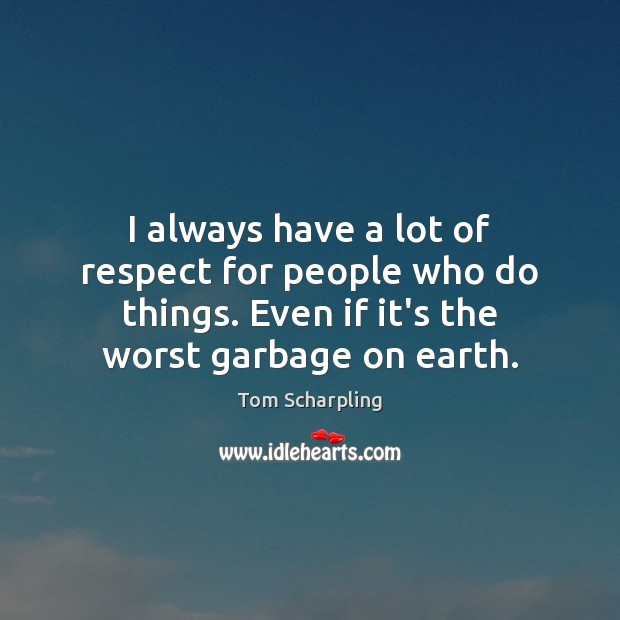 I always have a lot of respect for people who do things. Image