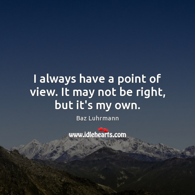 I always have a point of view. It may not be right, but it's my own. Baz Luhrmann Picture Quote