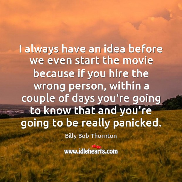 I always have an idea before we even start the movie because Billy Bob Thornton Picture Quote