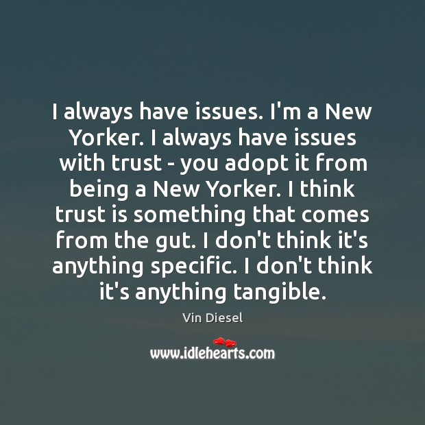 I always have issues. I'm a New Yorker. I always have issues Trust Quotes Image