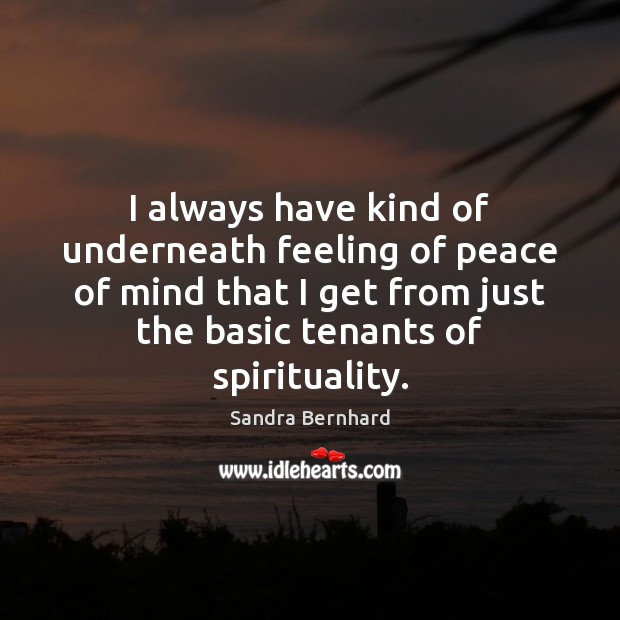 I always have kind of underneath feeling of peace of mind that Sandra Bernhard Picture Quote