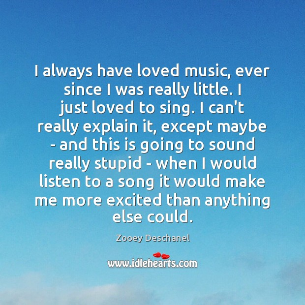 I always have loved music, ever since I was really little. I Zooey Deschanel Picture Quote