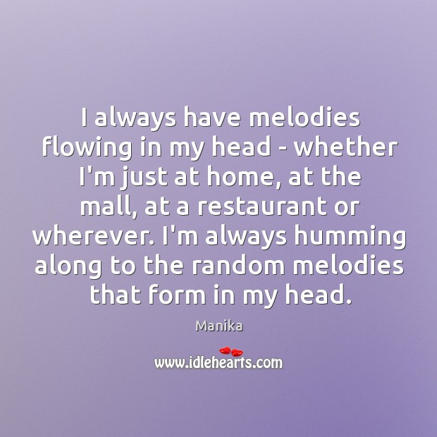 I always have melodies flowing in my head – whether I'm just Image