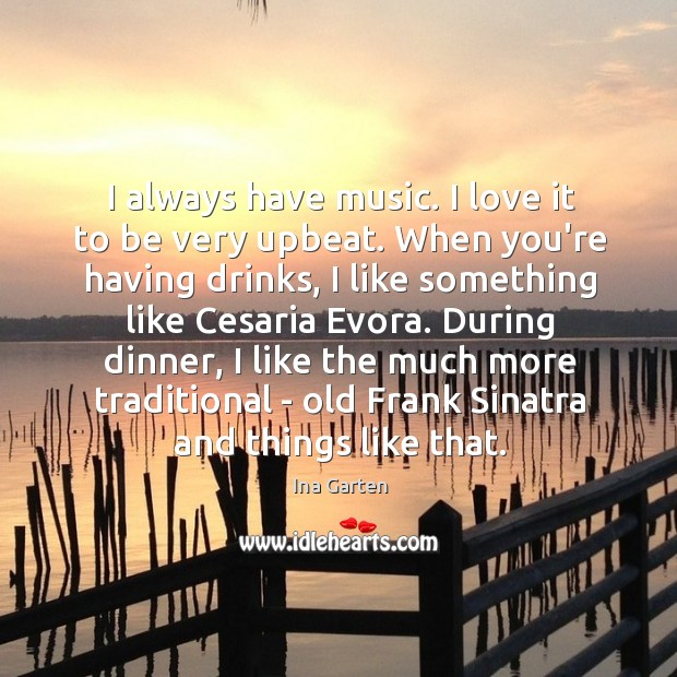 I always have music. I love it to be very upbeat. When Ina Garten Picture Quote