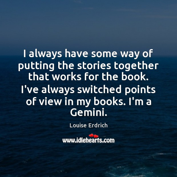I always have some way of putting the stories together that works Louise Erdrich Picture Quote