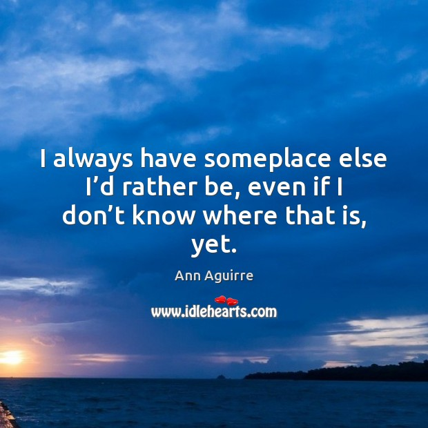 I always have someplace else I'd rather be, even if I don't know where that is, yet. Ann Aguirre Picture Quote