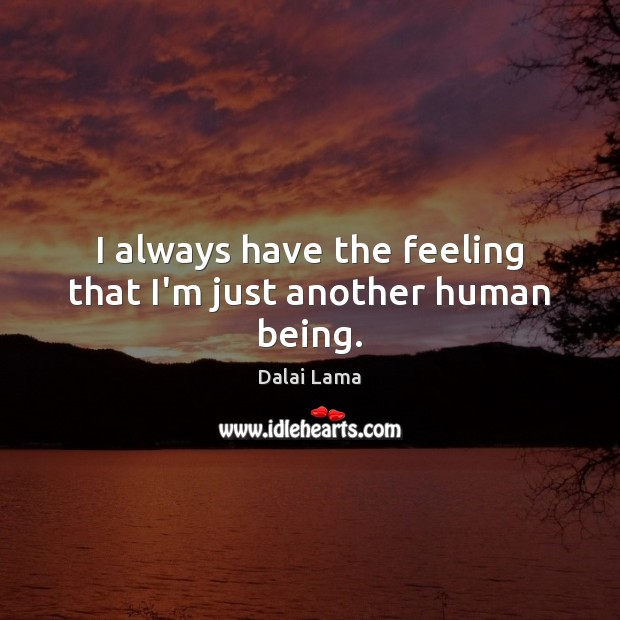 I always have the feeling that I'm just another human being. Image