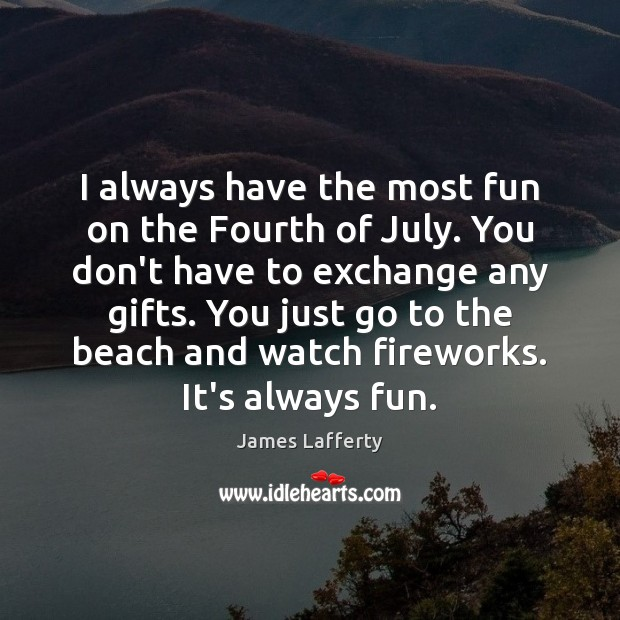 I always have the most fun on the Fourth of July. You James Lafferty Picture Quote
