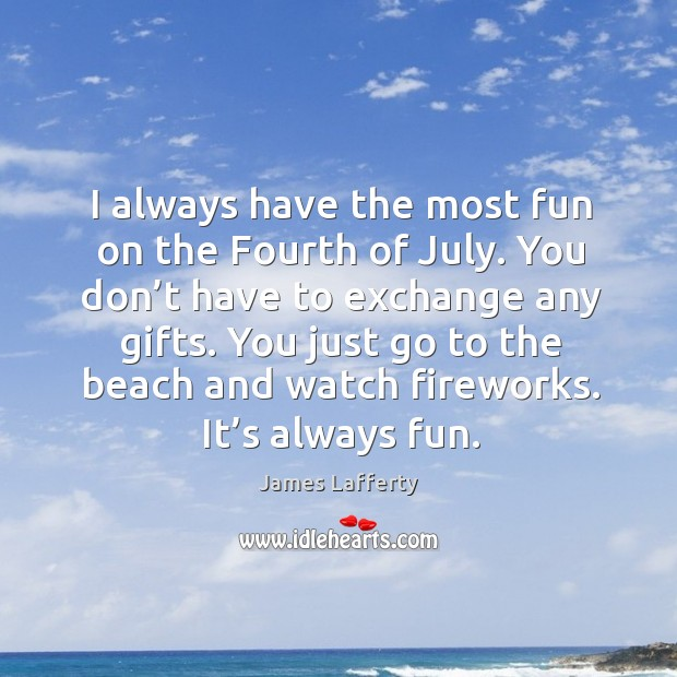 I always have the most fun on the fourth of july. James Lafferty Picture Quote
