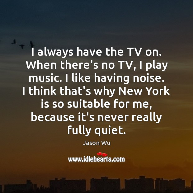 I always have the TV on. When there's no TV, I play Image