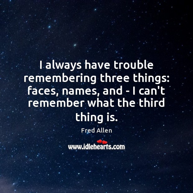 I always have trouble remembering three things: faces, names, and – I Fred Allen Picture Quote