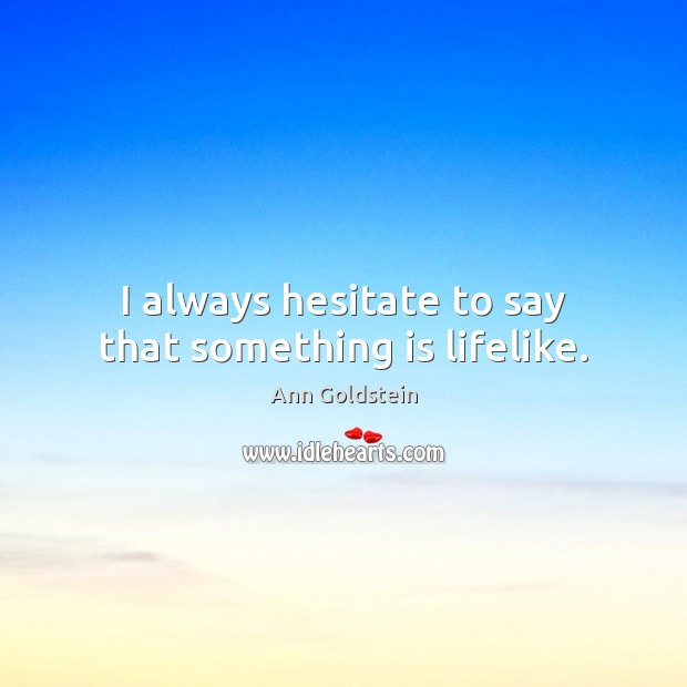 Image, I always hesitate to say that something is lifelike.