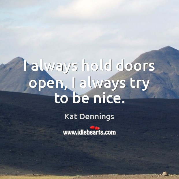 I always hold doors open, I always try to be nice. Be Nice Quotes Image