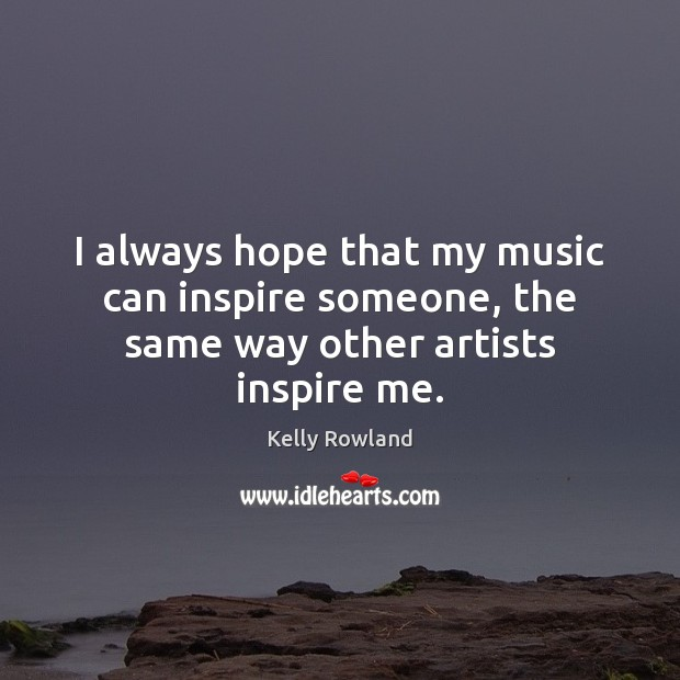 I always hope that my music can inspire someone, the same way other artists inspire me. Kelly Rowland Picture Quote
