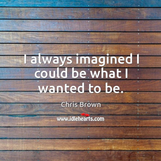 I always imagined I could be what I wanted to be. Chris Brown Picture Quote