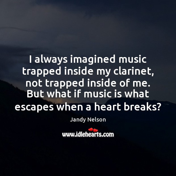 I always imagined music trapped inside my clarinet, not trapped inside of Music Quotes Image