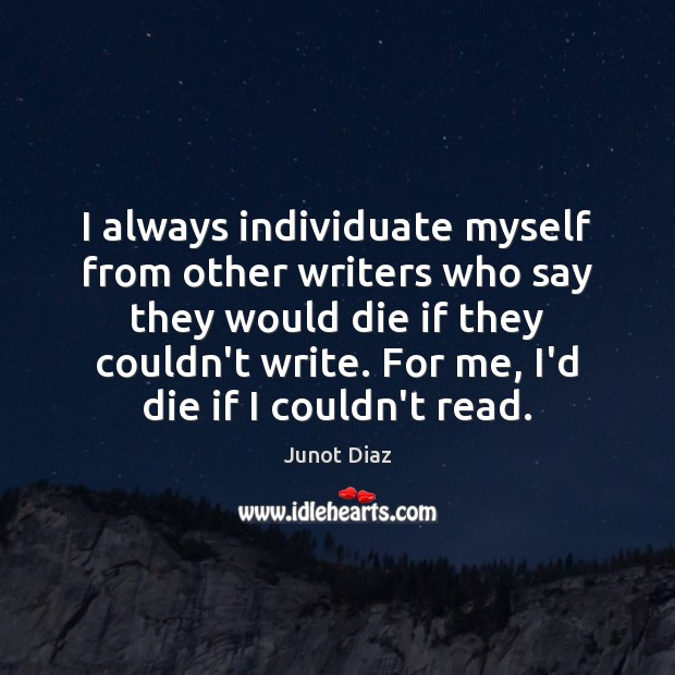 I always individuate myself from other writers who say they would die Junot Diaz Picture Quote
