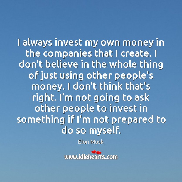 I always invest my own money in the companies that I create. Image