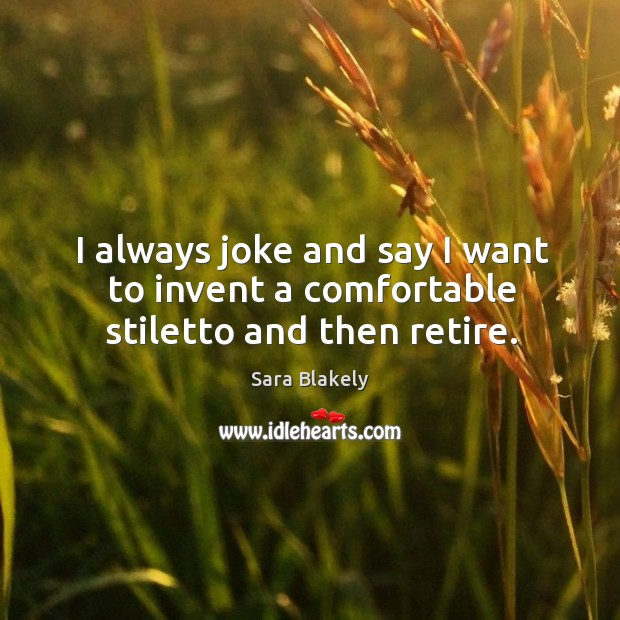 Image, I always joke and say I want to invent a comfortable stiletto and then retire.