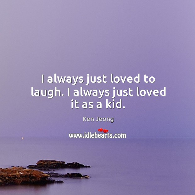 I always just loved to laugh. I always just loved it as a kid. Image