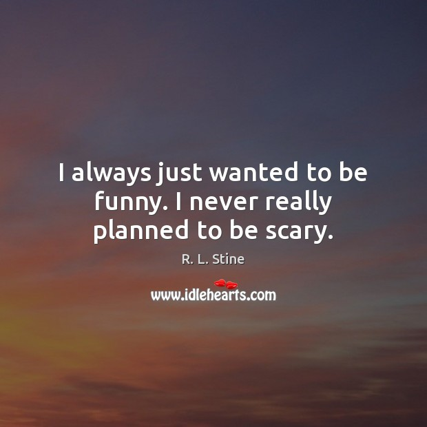 I always just wanted to be funny. I never really planned to be scary. R. L. Stine Picture Quote