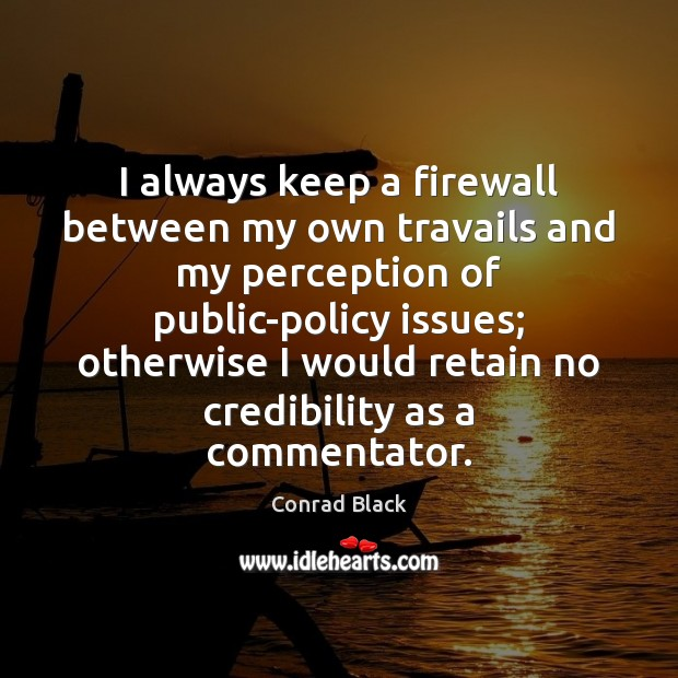 I always keep a firewall between my own travails and my perception Image