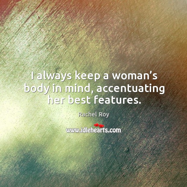 I always keep a woman's body in mind, accentuating her best features. Rachel Roy Picture Quote