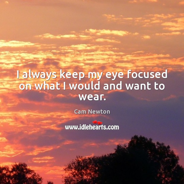 I always keep my eye focused on what I would and want to wear. Cam Newton Picture Quote
